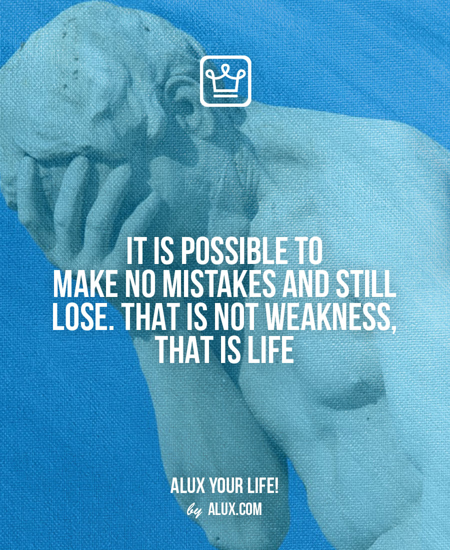 It is possible to make no mistakes and and still lose. That is not weakness, that is life Uncomfortable ideas that make you think