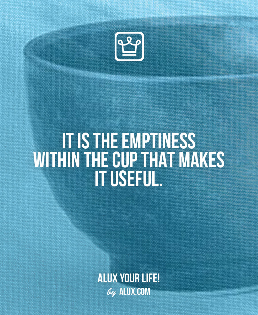 It is the emptiness within the cup that makes it useful. Uncomfortable ideas that make you think
