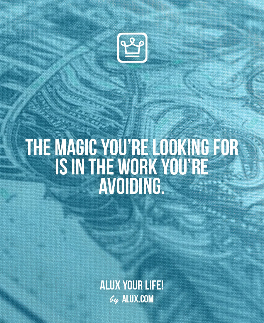The magic you're looking for is in the work you're avoiding. Uncomfortable ideas that make you think