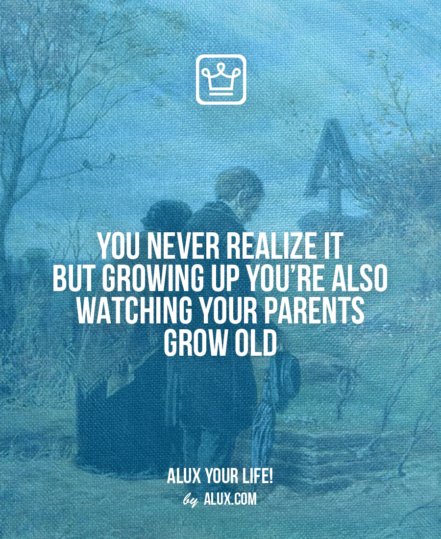 You never realize it but growing up you're also watching your parents grow old Uncomfortable ideas that make you think