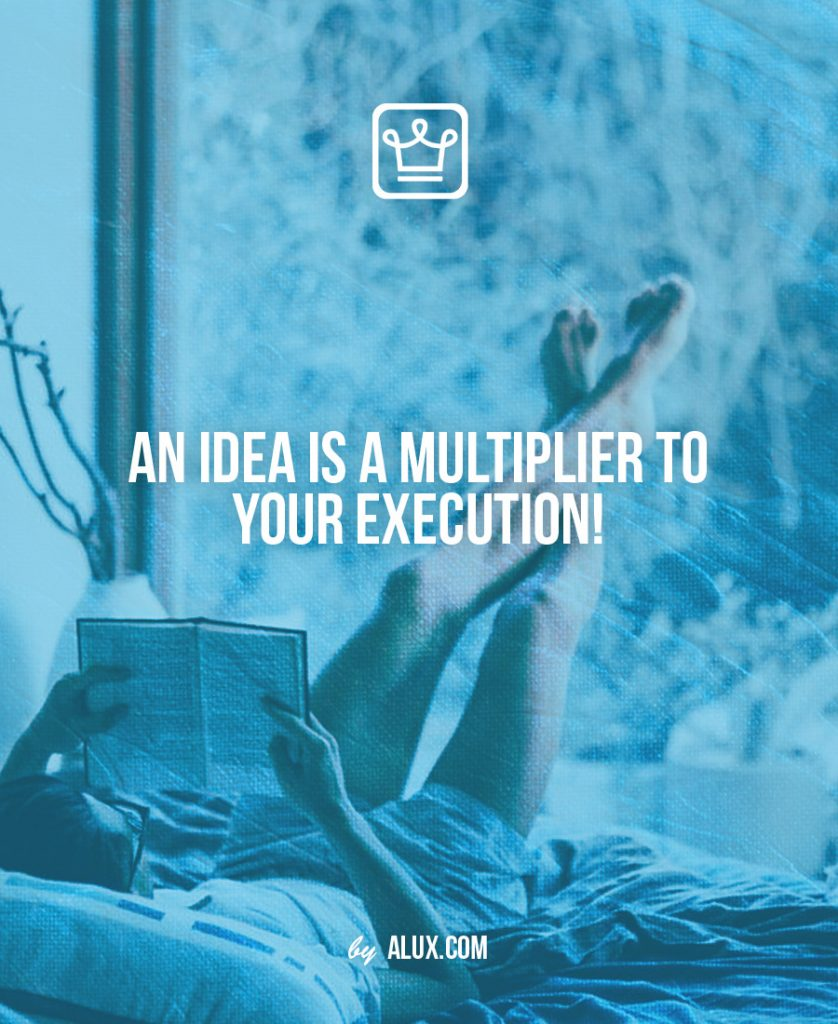 An IDEA is a MULTIPLIER to your EXECUTION!