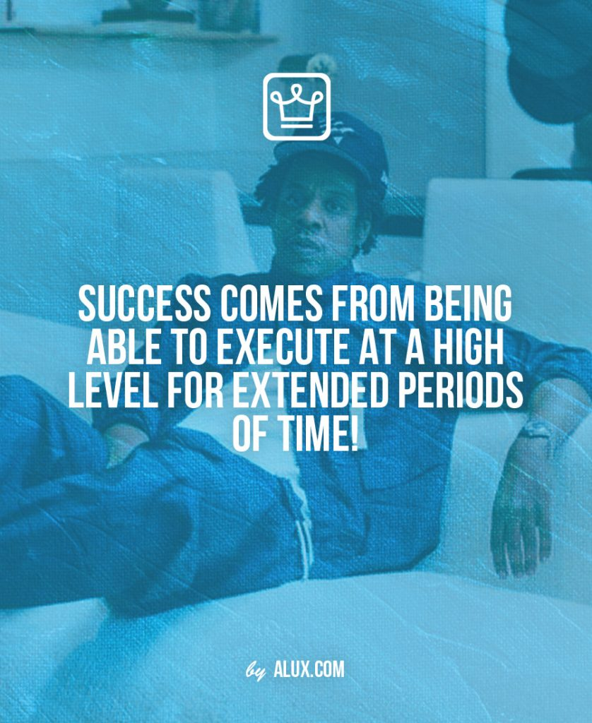 Success comes from being able to execute at a high level for extended periods of time!